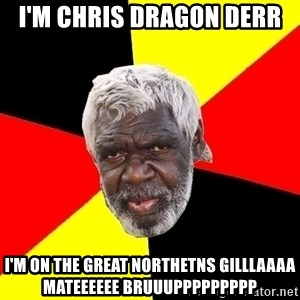 Abo - I'm chris dragon derr  I'm on the great northetns gilllaaaa mateeeeee bruuuppppppppp
