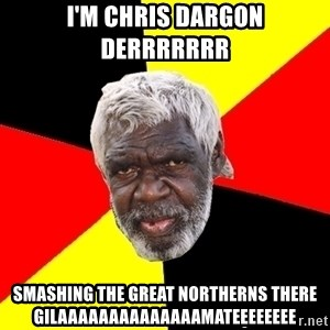 Abo - I'm chris dargon derrrrrrr  Smashing the great northerns there gilaaaaaaaaaaaaaamateeeeeeee
