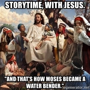 """storytime jesus - Storytime, with Jesus. """"And that's how Moses became a water bender."""""""
