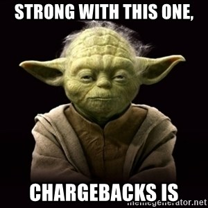 ProYodaAdvice - Strong with this one, Chargebacks is