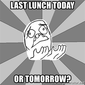 Whyyy??? - Last Lunch today or tomorrow?