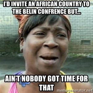 Ain't Nobody got time fo that - I'd Invite an african country to the belin confrence but... Ain't Nobody got time for that
