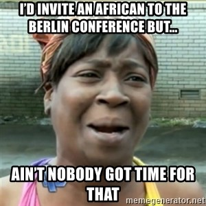 Ain't Nobody got time fo that - I'd Invite an african to the berlin conference but... Ain't nobody got time for that