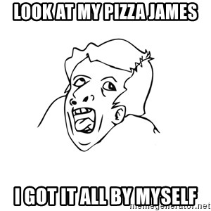 genius rage meme - look at my pizza James I got it all by myself