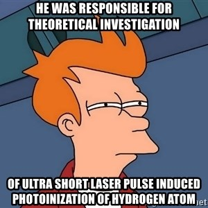 Futurama Fry - he was responsible for theoretical investigation of ultra short laser pulse induced photoinization of hydrogen atom