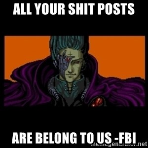 All your base are belong to us - all your shit posts Are belong to us -FBI
