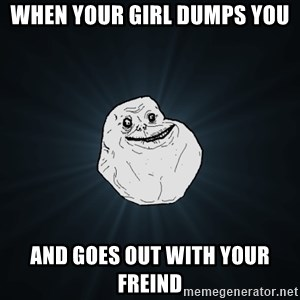 Forever Alone - when your girl dumps you and goes out with your freind