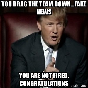 Donald Trump - you drag the team down...fake news you are not fired. congratulations
