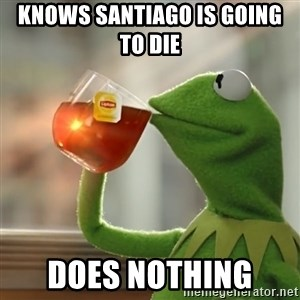 Kermit The Frog Drinking Tea - knows santiago is going to die   does nothing