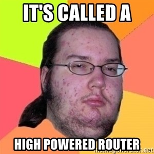 Fat Nerd guy - It's called a  high powered router