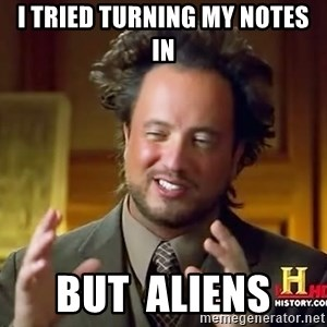 Ancient Aliens - I tried turning my notes in But  aliens