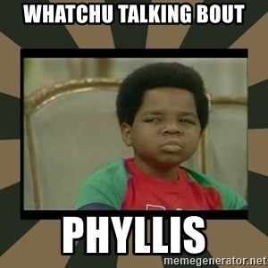 What you talkin' bout Willis  - Whatchu talking bout phyllis
