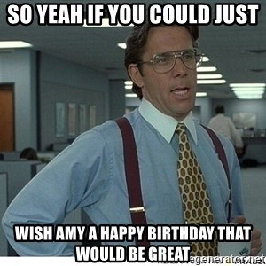 That would be great - So yeah if you could just Wish Amy a Happy Birthday that would be great