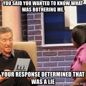 Maury Lie Detector - You said you wanted to know what was bothering me. Your Response determined that was a lie