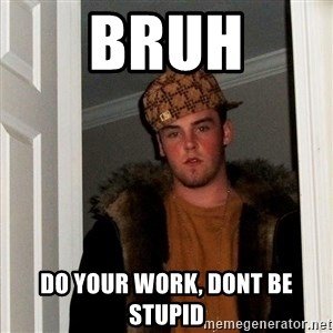 Scumbag Steve - BRUH do your work, dont be stupid