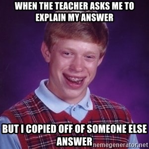 Bad Luck Brian - When the teacher asks me to explain my answer But i copied off of someone else answer