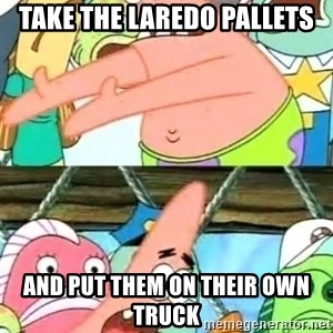 Push it Somewhere Else Patrick - Take the laredo pallets and put them on their own truck