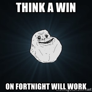 Forever Alone - think a win  on fortnight will work