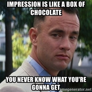 forrest gump - Impression is like a box of chocolate You never know what you're gonna get