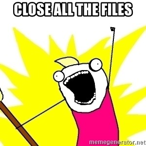 X ALL THE THINGS - CLOSE ALL THE FILES