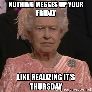 the queen olympics - Nothing messes up your friday like realizing it's Thursday