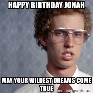 Napoleon Dynamite - HAPPY BIRTHDAY Jonah May Your wildest dreams come true
