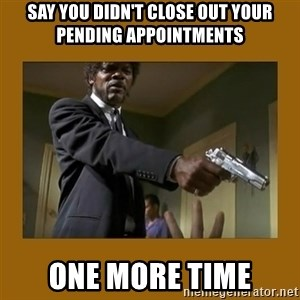 say what one more time - Say you didn't close out your pending appointments one more time