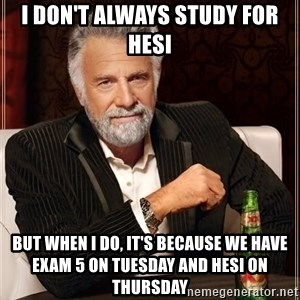 The Most Interesting Man In The World - I don't always study for hesi but when i do, it's because we have exam 5 on tuesday and hesi on thursday