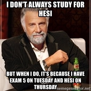 The Most Interesting Man In The World - I don't always study for hesi but when I do, it's because I have exam 5 on tuesday and hesi on thursday