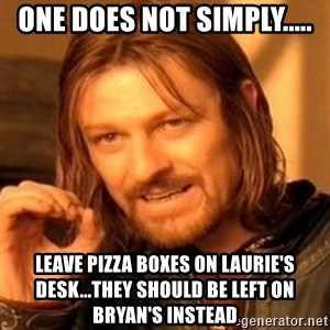 One Does Not Simply - one does not simply..... leave pizza boxes on laurie's desk...they should be left on Bryan's instead