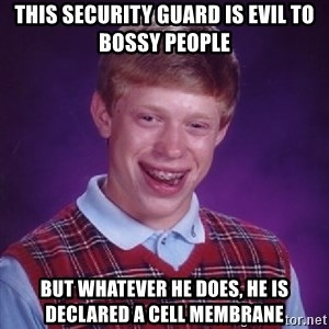 Bad Luck Brian - this security guard is evil to bossy people but whatever he does, he is declared a cell membrane