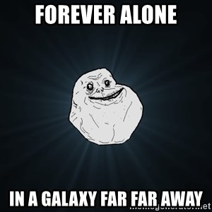 Forever Alone - Forever Alone In a galaxy far far away