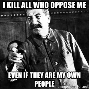 Joseph Stalin - i kill all who oppose me even if they are my own people