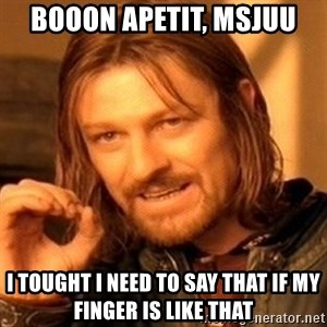 One Does Not Simply - BOOON APEtit, msjuu i tought i need to say that if my finger is like that