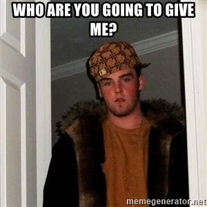 Scumbag Steve - Who are you going to give me?