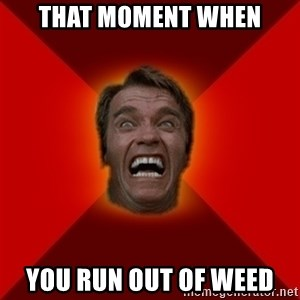 Angry Arnold - THAT MOMENT WHEN YOU RUN OUT OF WEED