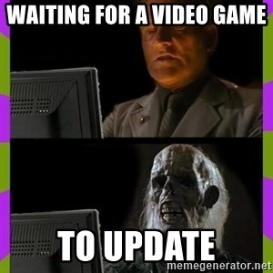 ill just wait here - waiting for a video game  to update