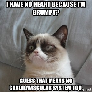 Grumpy cat good - I have no heart because I'm grumpy? guess that means no cardiovascular system too.
