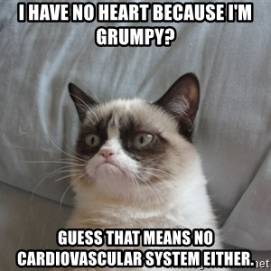 Grumpy cat good - I have no heart because I'm grumpy? Guess that means no cardiovascular system either.