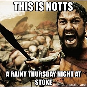 This Is Sparta Meme - This is notts a rainy thursday night at Stoke