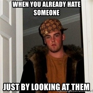 Scumbag Steve - when you already hate someone  just by looking at them