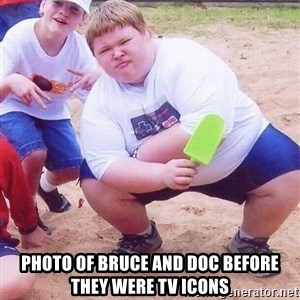 American Fat Kid - Photo of bruce and doc before they were tv icons