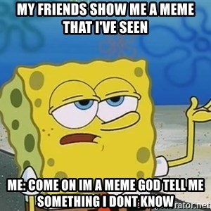 I'll have you know Spongebob - my friends show me a meme that i've seen me: come on im a meme god tell me something i dont know