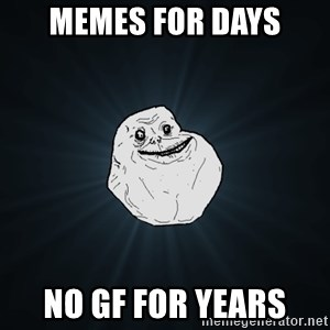 Forever Alone - memes for days no gf for years