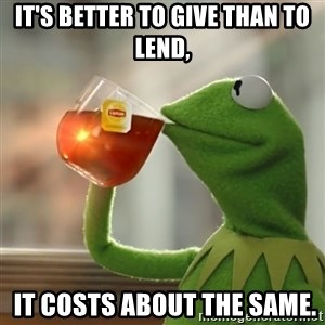 Kermit The Frog Drinking Tea - It's better to give than to lend,  it costs about the same.