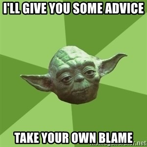 Advice Yoda Gives - I'll give you some advice take your own blame