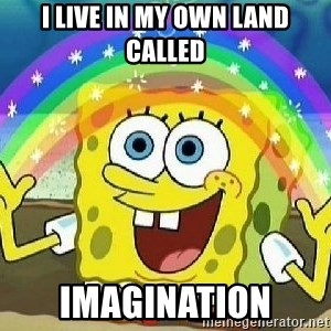 Imagination - I live in my own land called Imagination