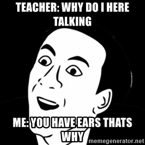 you don't say meme - teacher: why do i here talking me: you have ears thats why
