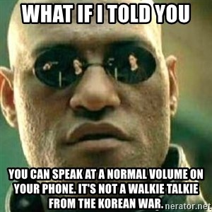 What If I Told You - What if I told you you can speak at a normal volume on your phone. It's not a walkie talkie from the korean war.