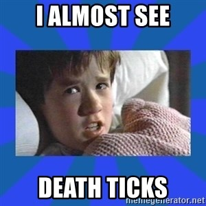 i see dead people - I ALMOST SEE DEATH TICKS